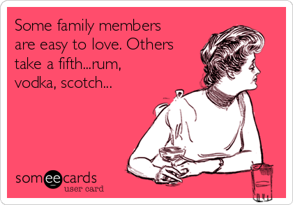 Some family members are easy to love. Others take a fifth...rum, vodka, scotch...