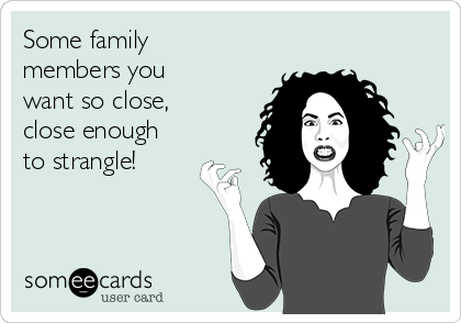 Some family members you want so close, close enough to strangle!