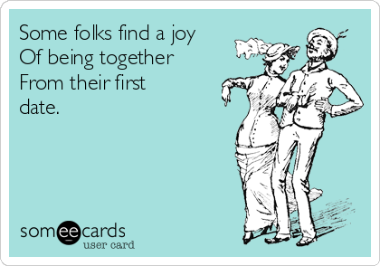 Some folks find a joy Of being together From their first date.