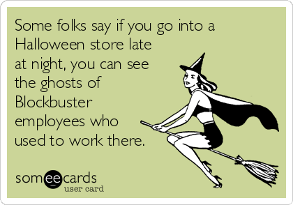 Some folks say if you go into a Halloween store late at night, you can see the ghosts of Blockbuster employees who used to work there.
