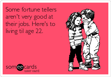 Some fortune tellers aren't very good at their jobs. Here's to living til age 22.