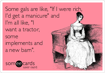 """Some gals are like, """"If I were rich, I'd get a manicure"""" and I'm all like, """"I want a tractor, some implements and a new barn""""."""