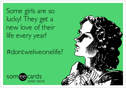 Some girls are so lucky! They get a new love of their life every year!  #dontweliveonelife?