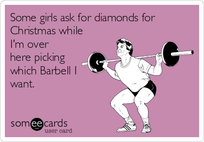 Some girls ask for diamonds for Christmas while I'm over here picking which Barbell I want.