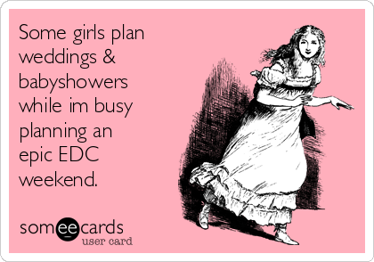 Some girls plan weddings & babyshowers while im busy planning an epic EDC weekend.