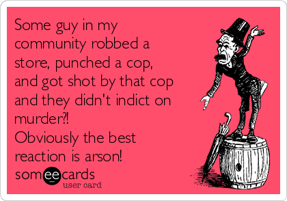Some guy in my community robbed a store, punched a cop, and got shot by that cop and they didn't indict on murder?! Obviously the best reaction is arson!