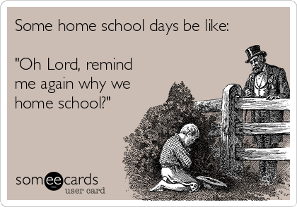 """Some home school days be like:  """"Oh Lord, remind me again why we home school?"""""""