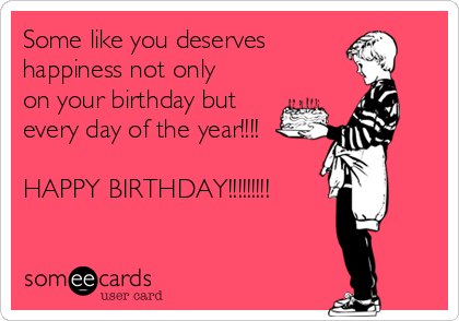 Some like you deserves  happiness not only on your birthday but every day of the year!!!!  HAPPY BIRTHDAY!!!!!!!!!