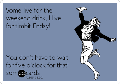 Some live for the weekend drink, I live for timbit Friday!    You don't have to wait for five o'clock for that!