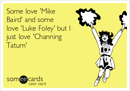 Some love 'Mike Baird' and some love 'Luke Foley' but I just love 'Channing Tatum'