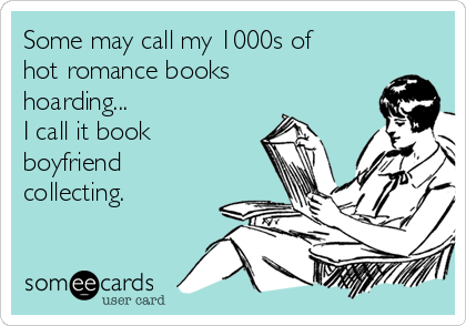 Some may call my 1000s of hot romance books  hoarding... I call it book boyfriend collecting.
