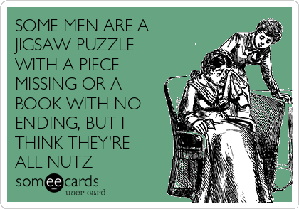 SOME MEN ARE A JIGSAW PUZZLE WITH A PIECE MISSING OR A BOOK WITH NO ENDING, BUT I THINK THEY'RE ALL NUTZ