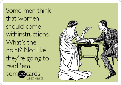 Some men think that women should come withinstructions. What's the point? Not like they're going to read 'em.