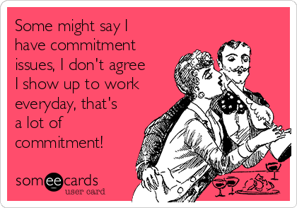 Some might say I have commitment issues, I don't agree I show up to work  everyday, that's a lot of commitment!