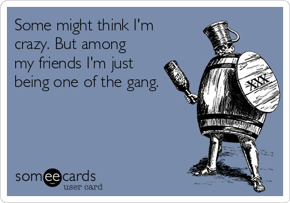 Some might think I'm crazy. But among my friends I'm just being one of the gang.