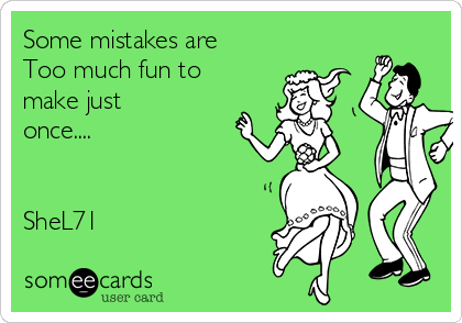 Some mistakes are Too much fun to make just once....   SheL71