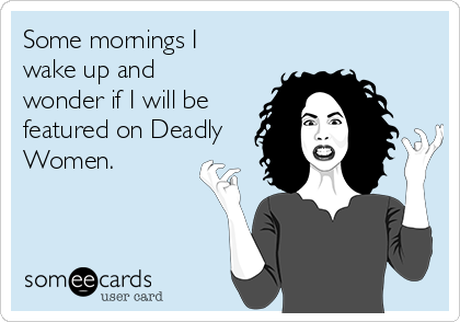 Some mornings I wake up and wonder if I will be featured on Deadly Women.