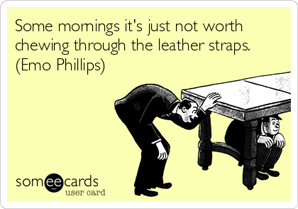Some mornings it's just not worth chewing through the leather straps. (Emo Phillips)