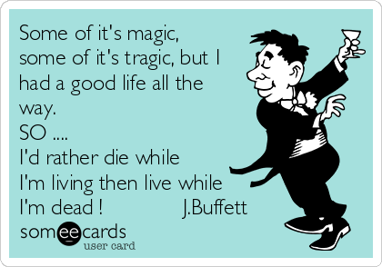 Some of it's magic, some of it's tragic, but I had a good life all the way. SO .... I'd rather die while I'm living then live while I'm dead !             J.Buffett