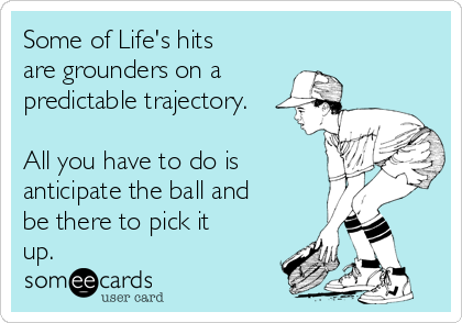 Some of Life's hits are grounders on a predictable trajectory.  All you have to do is anticipate the ball and be there to pick it up.