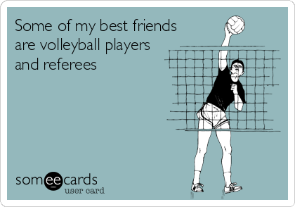 Some of my best friends are volleyball players   and referees