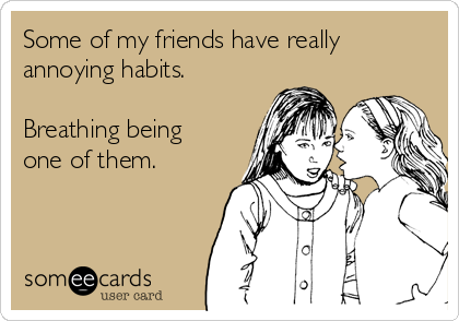 Some of my friends have really annoying habits.  Breathing being one of them.