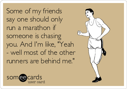 """Some of my friends say one should only run a marathon if someone is chasing you. And I'm like, """"Yeah - well most of the other  runners are behind me."""""""