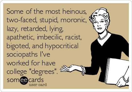 "Some of the most heinous, two-faced, stupid, moronic, lazy, retarded, lying, apathetic, imbecilic, racist,  bigoted, and hypocritical sociopaths I've worked for have college ""degrees""."