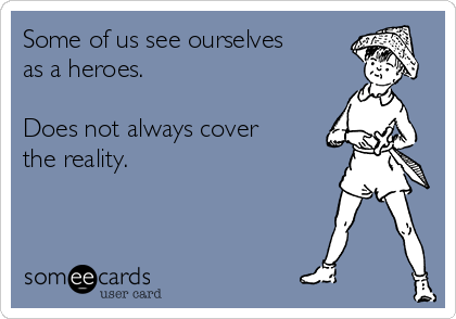 Some of us see ourselves as a heroes.  Does not always cover the reality.