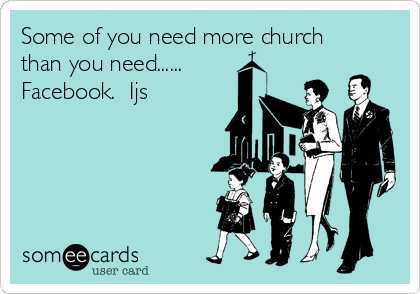 Some of you need more church than you need...... Facebook.  Ijs