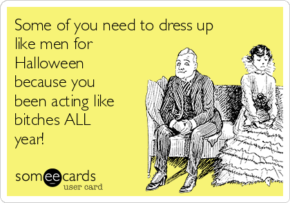 Some of you need to dress up like men for Halloween because you been acting like bitches ALL year!