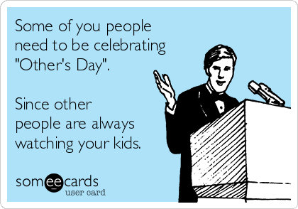 "Some of you people need to be celebrating  ""Other's Day"".   Since other people are always watching your kids."
