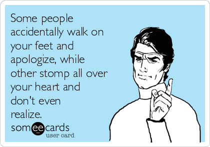 Some people accidentally walk on your feet and apologize, while other stomp all over your heart and don't even realize.