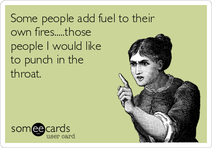 Some people add fuel to their own fires.....those people I would like to punch in the throat.