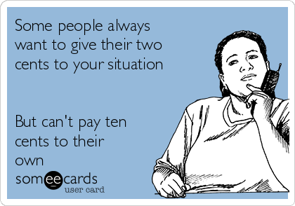 Some people always want to give their two cents to your situation   But can't pay ten cents to their own