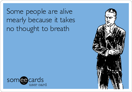 Some people are alive mearly because it takes no thought to breath