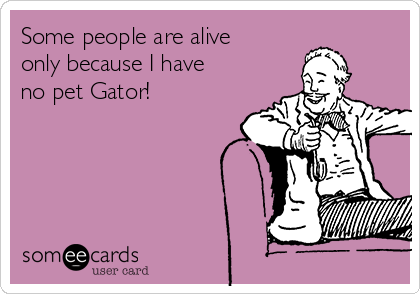Some people are alive only because I have no pet Gator!