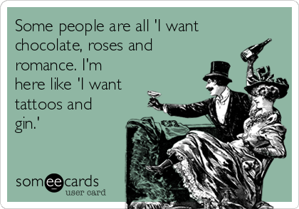 Some people are all 'I want chocolate, roses and romance. I'm here like 'I want tattoos and gin.'