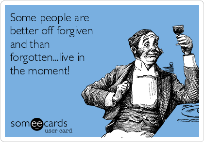 Some people are better off forgiven and than forgotten...live in the moment!