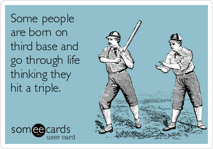 Some people are born on third base and go through life  thinking they hit a triple.
