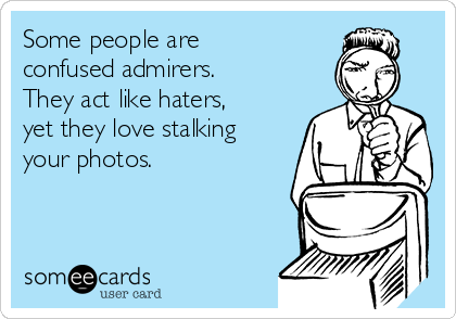 Some people are confused admirers. They act like haters, yet they love stalking your photos.