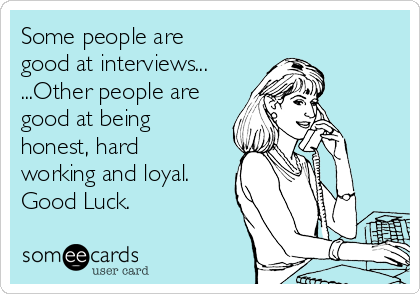 Some people are good at interviews... ...Other people are good at being honest, hard working and loyal. Good Luck.