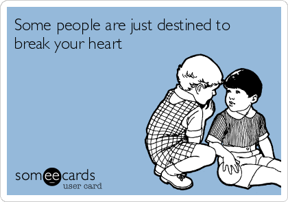 Some people are just destined to break your heart