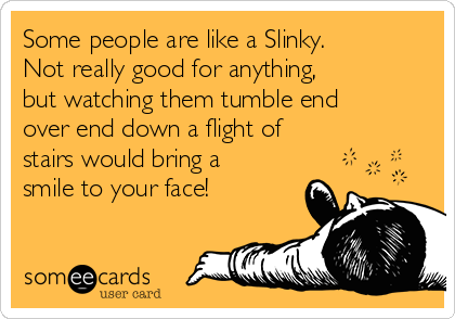 Some people are like a Slinky. Not really good for anything, but watching them tumble end over end down a flight of stairs would bring a smile to your face!