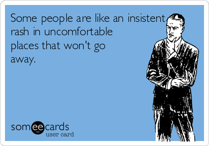 Some people are like an insistent rash in uncomfortable places that won't go away.