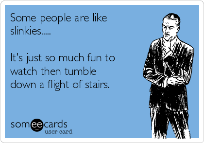 Some people are like slinkies.....  It's just so much fun to watch then tumble down a flight of stairs.