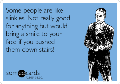 Some people are like slinkies. Not really good for anything but would bring a smile to your face if you pushed them down stairs!