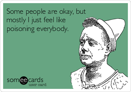 Some people are okay, but mostly I just feel like poisoning everybody.