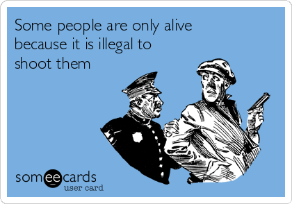 Some people are only alive because it is illegal to shoot them