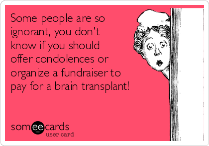 Some people are so ignorant, you don't know if you should offer condolences or organize a fundraiser to pay for a brain transplant!